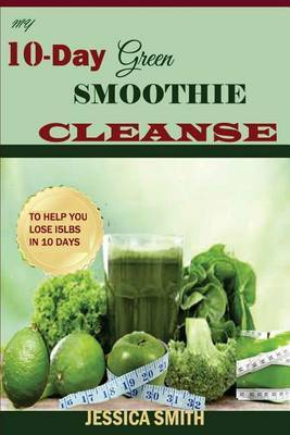 My 10-Day Green Smoothie Cleanse: Your Quick-Start Guide to Losing 15lbs in 10 Days
