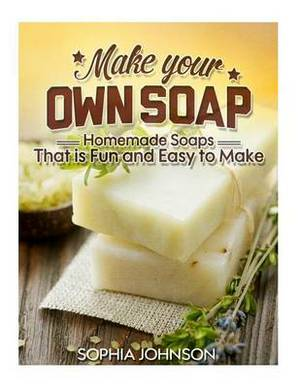 Make Your Own Soap: Homemade Soaps That Is Fun and Easy to Make