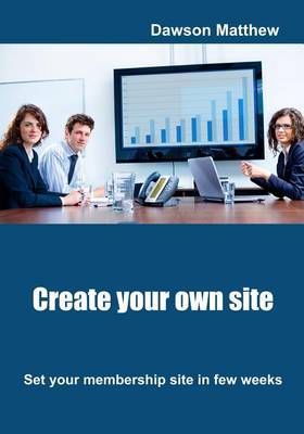 Create Your Own Site: Set Your Membership Site in Few Weeks