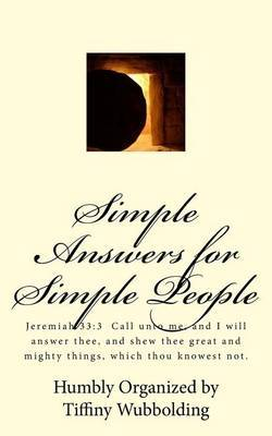Simple Answers for Simple People: Jeremiah 33:3 Call Unto Me, and I Will Answer Thee, and Shew Thee Great and Mighty Things, Which Thou Knowest Not.
