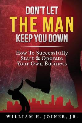Don't Let the Man Keep You Down: How to Start & Operate Your Own Business