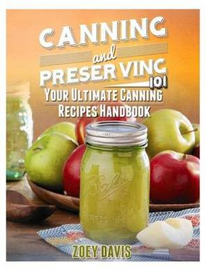 Canning and Preserving 101: Your Ultimate Canning Recipes Handbook