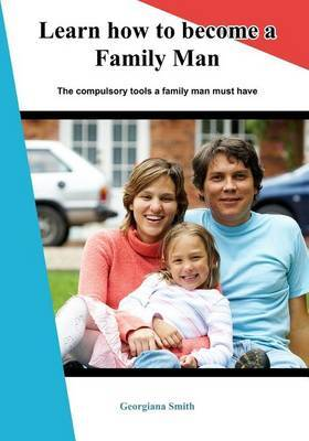 Learn How to Become a Family Man: The Compulsory Tools a Family Man Must Have