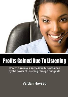 Profits Gained Due to Listening: How to Turn Into a Successful Businessman by the Power of Listening Through Our Guide