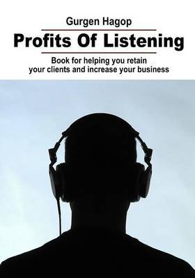 Profits of Listening: Book for Helping You Retain Your Clients and Increase Your Business