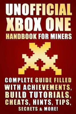 Unofficial Xbox One Handbook for Miners: Complete Guide Filled with Achievements, Building Tutorials, Cheats, Hints, Tips, Secrets & More!