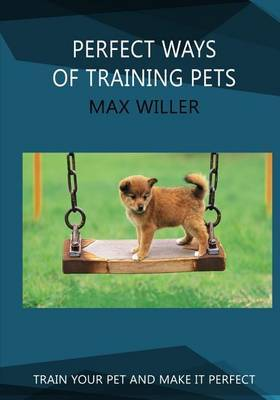 Perfect Ways of Training Pets: Train Your Pet and Make It Perfect