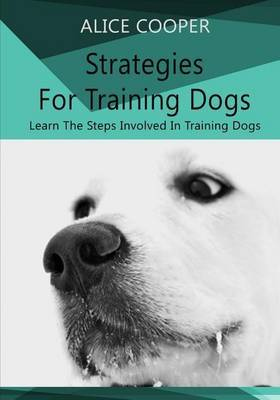 Strategies for Training Dogs: Learn the Steps Involved in Training Dogs
