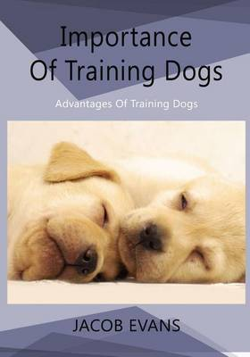 Importance of Training Dogs: Advantages of Training Dogs
