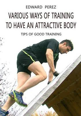 Various Ways of Training to Have an Attractive Body: Tips of Good Training