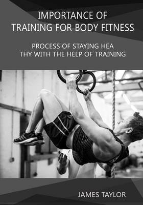 Importance of Training for Body Fitness: Process of Staying Healthy with the Help of Training