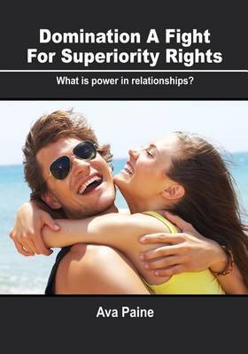 Domination: A Fight for Superiority Rights: What Is Power in Relationships?