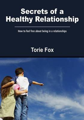 Secrets of a Healthy Relationship: How to Feel Free about Being in a Relationships