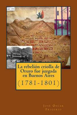 La Rebelion Criolla de Oruro Fue Juzgada En Buenos Aires: (1781-1801)