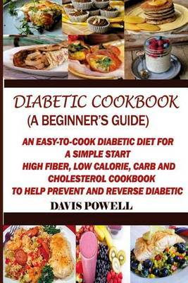 Diabetic Cookbook (a Beginner?s Guide): Quick, Easy-To-Cook Diabetes Diet for a Simple Start: High Fiber, Low Calorie, Carb and Cholesterol Cookbook: To Help Prevent and Reverse Diabetic