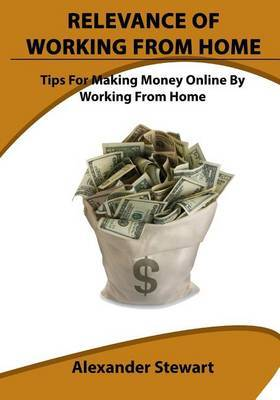 Relevance of Working from Home: Tips for Making Money Online by Working from Home