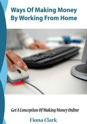 Ways of Making Money by Working from Home: Get a Conception of Making Money Online