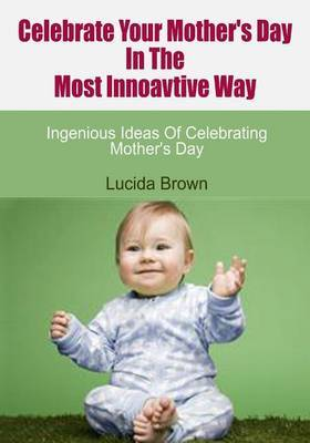 Celebrate Your Mother's Day in the Most Innoavtive Way: Ingenious Ideas of Celebrating Mother's Day