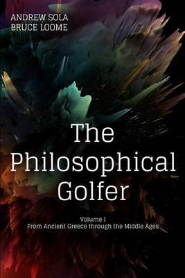The Philosophical Golfer: Volume 1: From Ancient Greece Through the Middle Ages