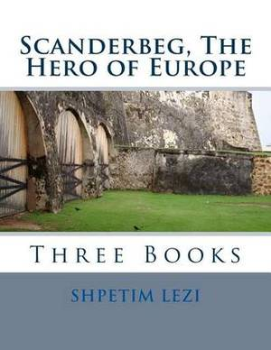 Scanderbeg, the Hero of Europe: Three Books