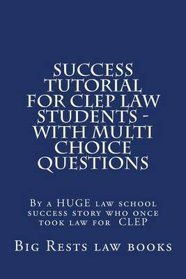 Success Tutorial for CLEP Law Students - With Multi Choice Questions: By a Huge Law School Success Story Who Once Took Law for CLEP