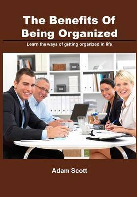 The Benefits of Being Organized: Learn the Ways of Getting Organized in Life