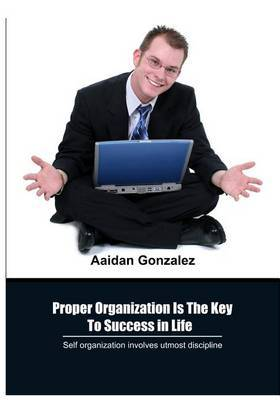 Proper Organization Is the Key to Success in Life: Self Organization Involves Utmost Discipline