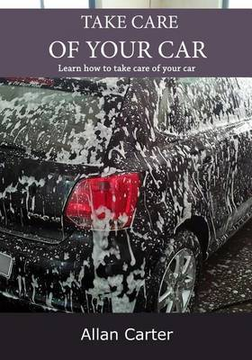 Take Care of Your Car: Learn How to Take Care of Your Car
