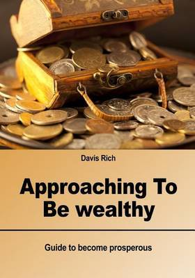 Approaching to Be Wealthy: Guide to Become Prosperous