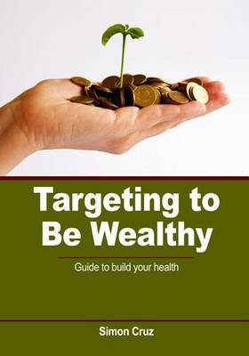 Targeting to Be Wealthy: Guide to Build Your Health