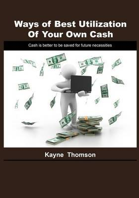 Ways of Best Utilization of Your Own Cash: Cash Is Better to Be Saved for Future Necessities