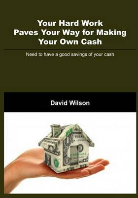 Your Hard Work Paves Your Way for Making Your Own Cash: Need to Have a Good Savings of Your Cash
