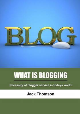 What Is Blogging: Necessity of Blogger Service in Todays World
