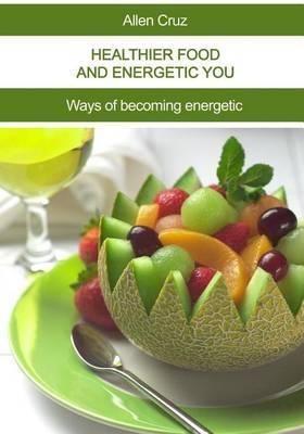 Healthier Food and Energetic You: Ways of Becoming Energetic