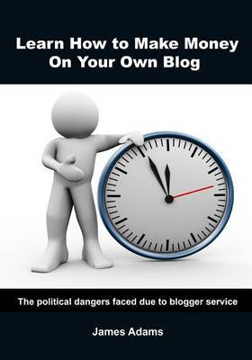 Learn How to Make Money on Your Own Blog: The Political Dangers Faced Due to Blogger Service