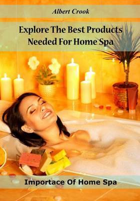 Explore the Best Products Needed for Home Spa: Importace of Home Spa