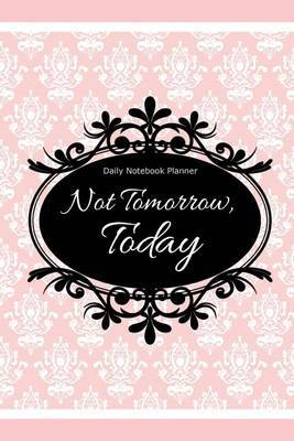 Daily Notebook Planner: Not Tomorrow, Today