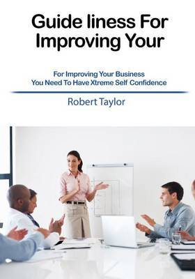 Guideliness for Improving Your: For Improving Your Business You Need to Have Xtreme Self Confidence
