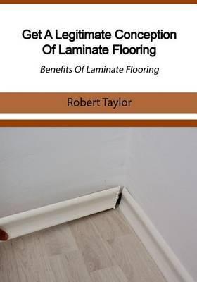 Get a Legitimate Conception of Laminate Flooring: Benefits of Laminate Flooring
