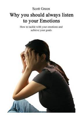 Why You Should Always Listen to Your Emotions: How to Tackle with Your Emotions and Achieve Your Goals