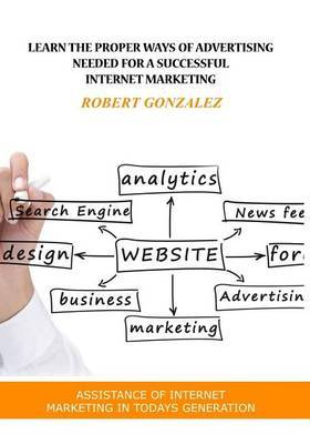 Learn the Proper Ways of Advertising Needed for a Successful Internet Marketing: Assistance of Internet Marketing in Todays Generation