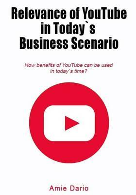 Relevance of Youtube in Todays Business Scenario: How Benefits of Youtube Can Be Used in Todays Time?