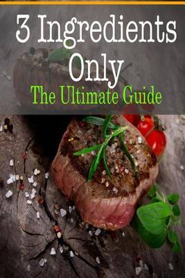 3 Ingredients Only: The Ultimate Guide