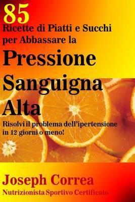 85 Ricette Di Piatti E Succhi Per Abbassare La Pressione Sanguigna Alta: Risolvi Il Problema Dell Ipertensione in 12 Giorni O Meno!