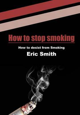 How to Stop Smoking: How to Desist from Smoking