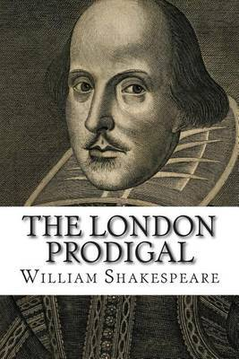 The London Prodigal: As It Was Played by the King's Majesties Servants.