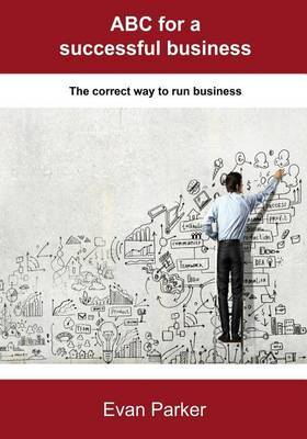 ABC for a Successful Business: The Correct Way to Run Business