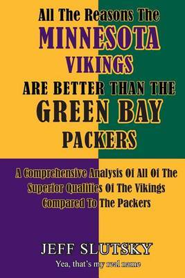 All the Reasons the Minnesota Vikings Are Better Than the Green Bay Packers: A Comprehensive Analysis of All of the Superior Qualities of the Vikings Compared to the Packers