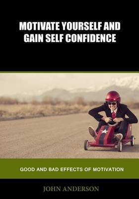 Motivate Yourself and Gain Self Confidence: Good and Bad Effects of Motivation