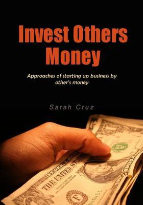 Invest Others Money: Approaches of Starting Up Business by Other's Money